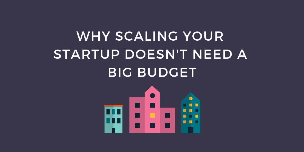 Why Scaling Your Startup Doesn't Need a Big Budget